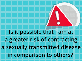 Is it possible that I am at a greater risk of contracting a sexually transmitted disease