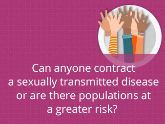 Can anyone contract a sexually transmitted disease or are there populations at a greater risk?