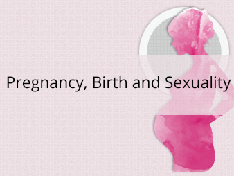 Pregnancy, Birth and Sexuality