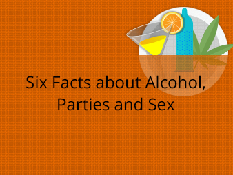 Six Facts about Alcohol, Parties and Sex