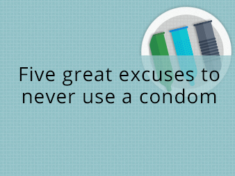 FIVE GREAT EXCUSES TO NEVER USE A CONDOM